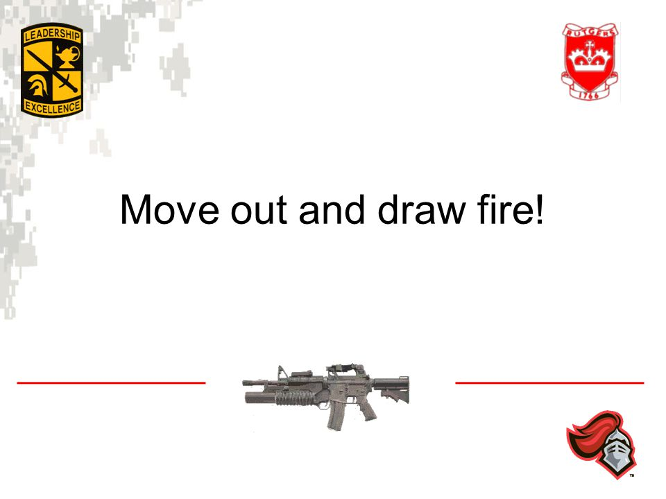 Move out and draw fire!