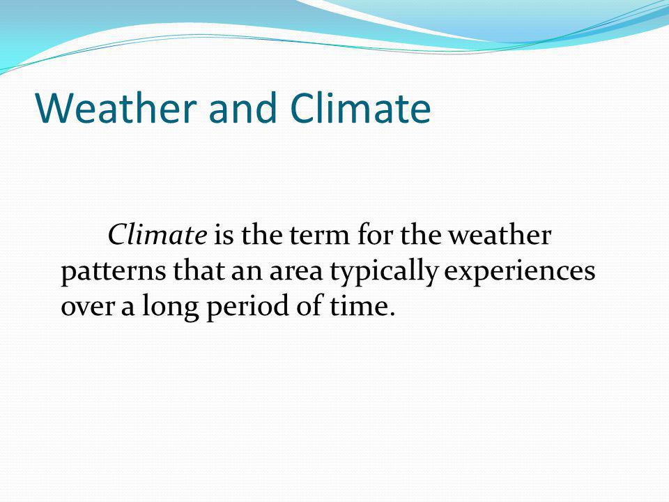 Weather and Climate Climate is the term for the weather patterns that an area typically experiences over a long period of time.