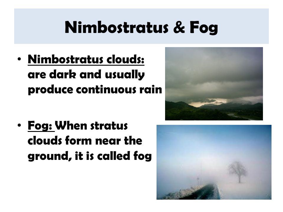 Nimbostratus & Fog Nimbostratus clouds: are dark and usually produce continuous rain.