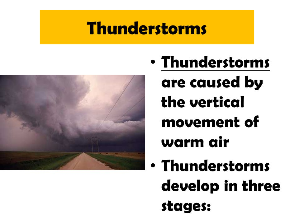 Thunderstorms Thunderstorms are caused by the vertical movement of warm air.