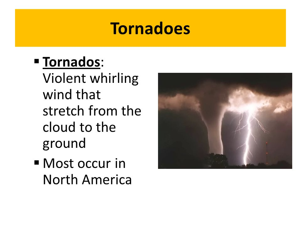 Tornadoes Tornados: Violent whirling wind that stretch from the cloud to the ground.
