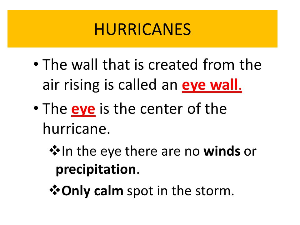 HURRICANES The wall that is created from the air rising is called an eye wall. The eye is the center of the hurricane.