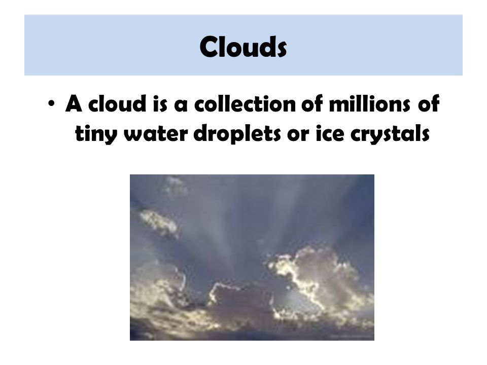 Clouds A cloud is a collection of millions of tiny water droplets or ice crystals