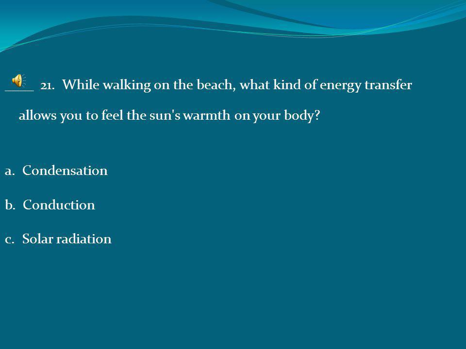 ____ 21. While walking on the beach, what kind of energy transfer allows you to feel the sun s warmth on your body