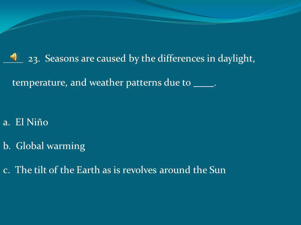 ____ 23. Seasons are caused by the differences in daylight, temperature, and weather patterns due to .