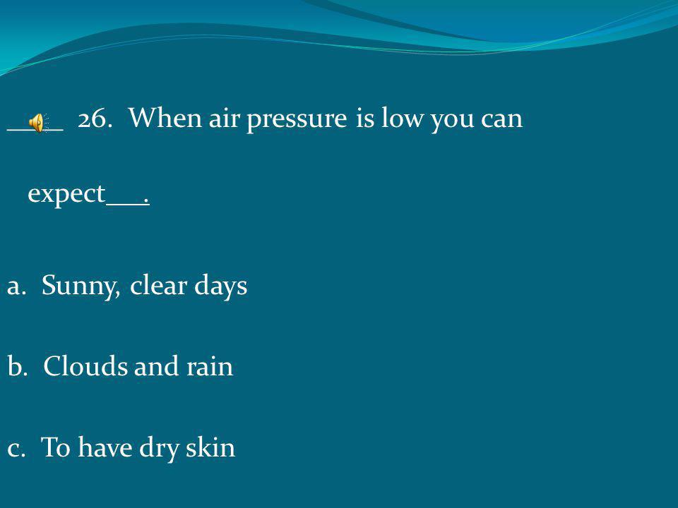 ____ 26. When air pressure is low you can expect .