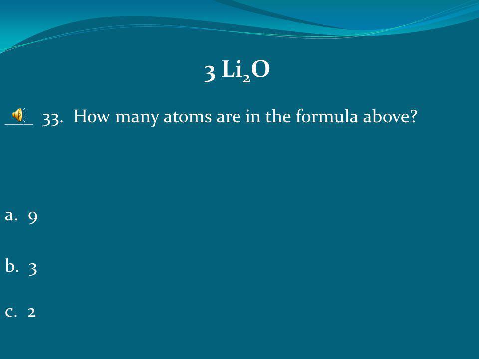 3 Li2O ___ 33. How many atoms are in the formula above a. 9 b. 3 c. 2