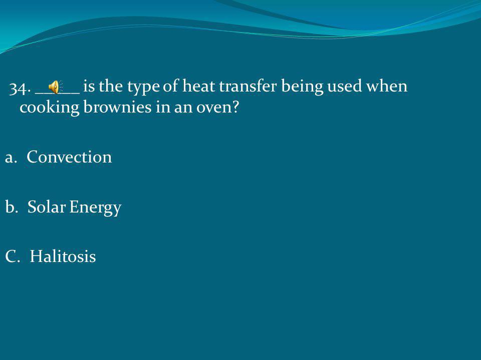 34. _____ is the type of heat transfer being used when cooking brownies in an oven