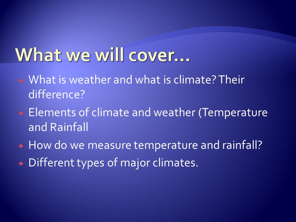 What we will cover… What is weather and what is climate Their difference Elements of climate and weather (Temperature and Rainfall.