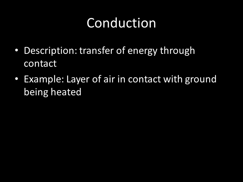 Conduction Description: transfer of energy through contact