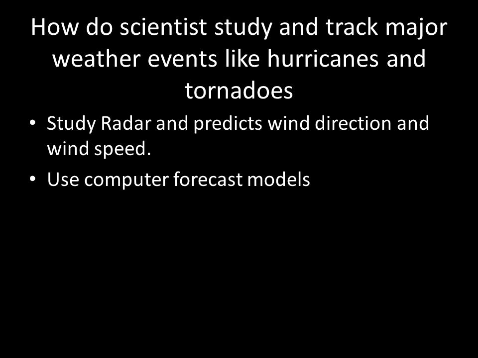 How do scientist study and track major weather events like hurricanes and tornadoes