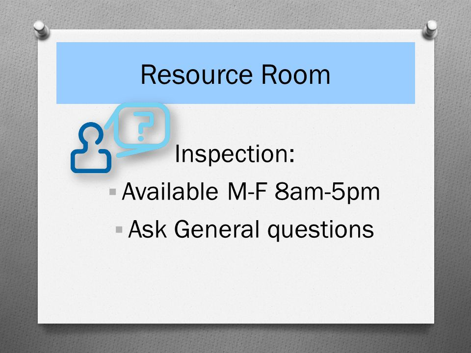 Resource Room Inspection: Available M-F 8am-5pm Ask General questions
