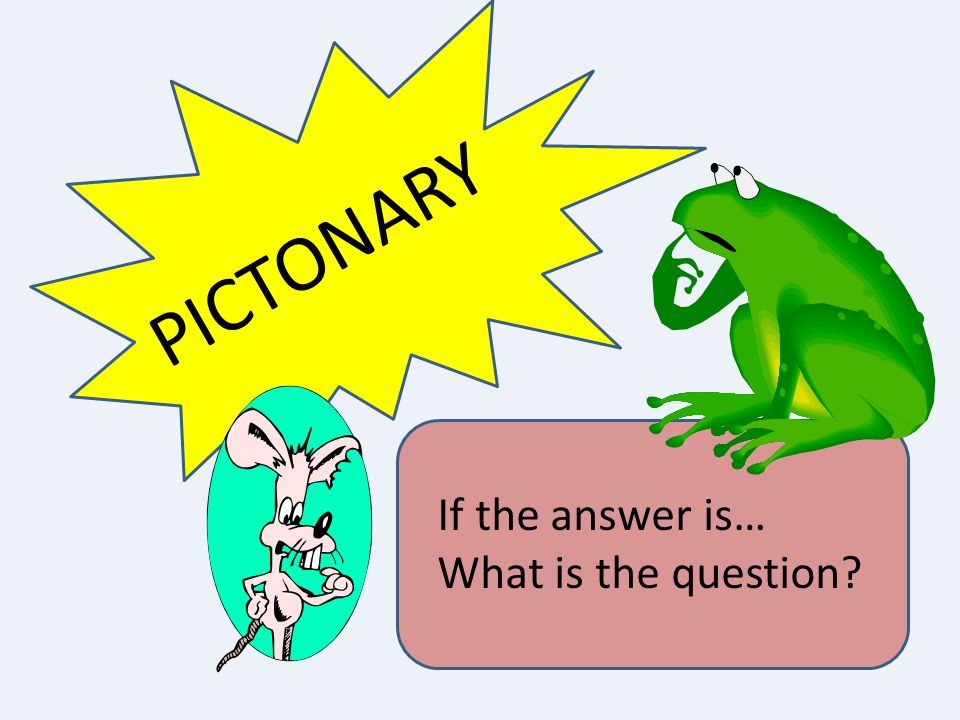 PICTONARY If the answer is… What is the question
