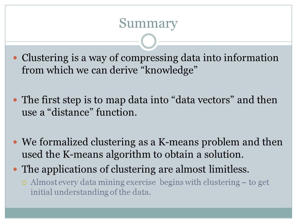 Summary Clustering is a way of compressing data into information from which we can derive knowledge