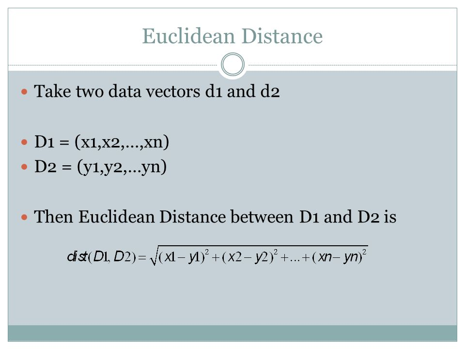 Euclidean Distance Take two data vectors d1 and d2 D1 = (x1,x2,…,xn)
