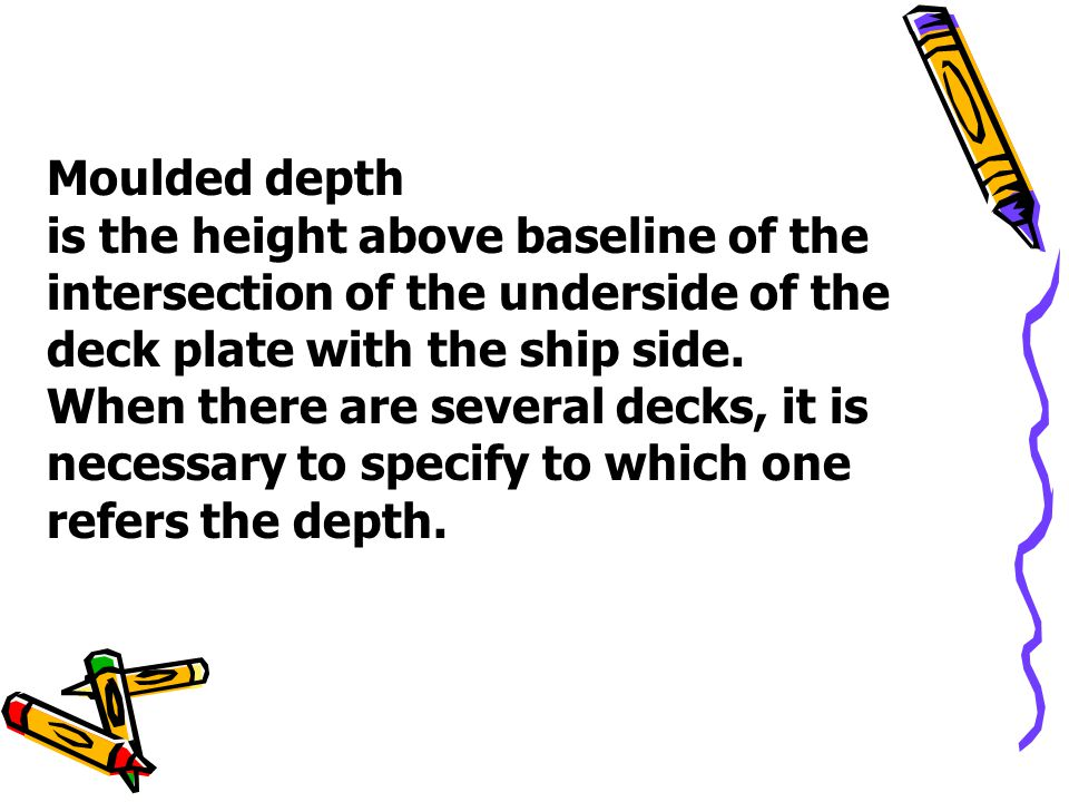 Moulded depth is the height above baseline of the intersection of the underside of the deck plate with the ship side.