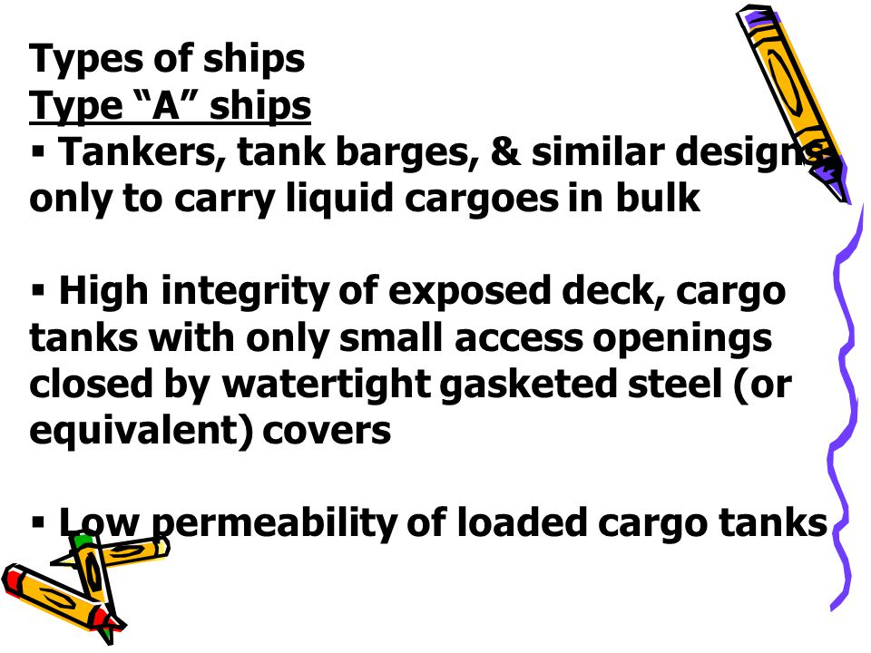Types of ships Type A ships. Tankers, tank barges, & similar designs, only to carry liquid cargoes in bulk.