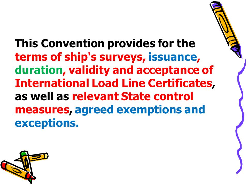 This Convention provides for the terms of ship s surveys, issuance, duration, validity and acceptance of International Load Line Certificates, as well as relevant State control measures, agreed exemptions and exceptions.
