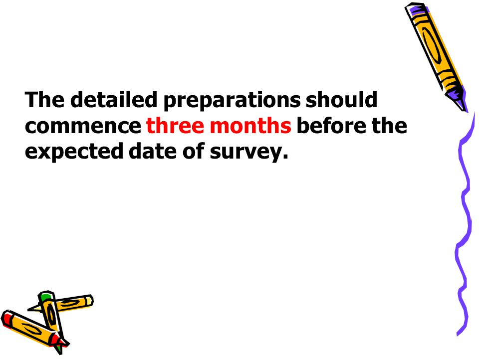 The detailed preparations should commence three months before the expected date of survey.