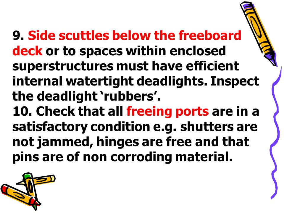 9. Side scuttles below the freeboard deck or to spaces within enclosed superstructures must have efficient internal watertight deadlights. Inspect the deadlight 'rubbers'.