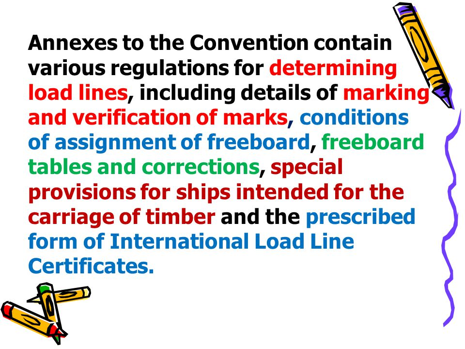 Annexes to the Convention contain various regulations for determining load lines, including details of marking and verification of marks, conditions of assignment of freeboard, freeboard tables and corrections, special provisions for ships intended for the carriage of timber and the prescribed form of International Load Line Certificates.