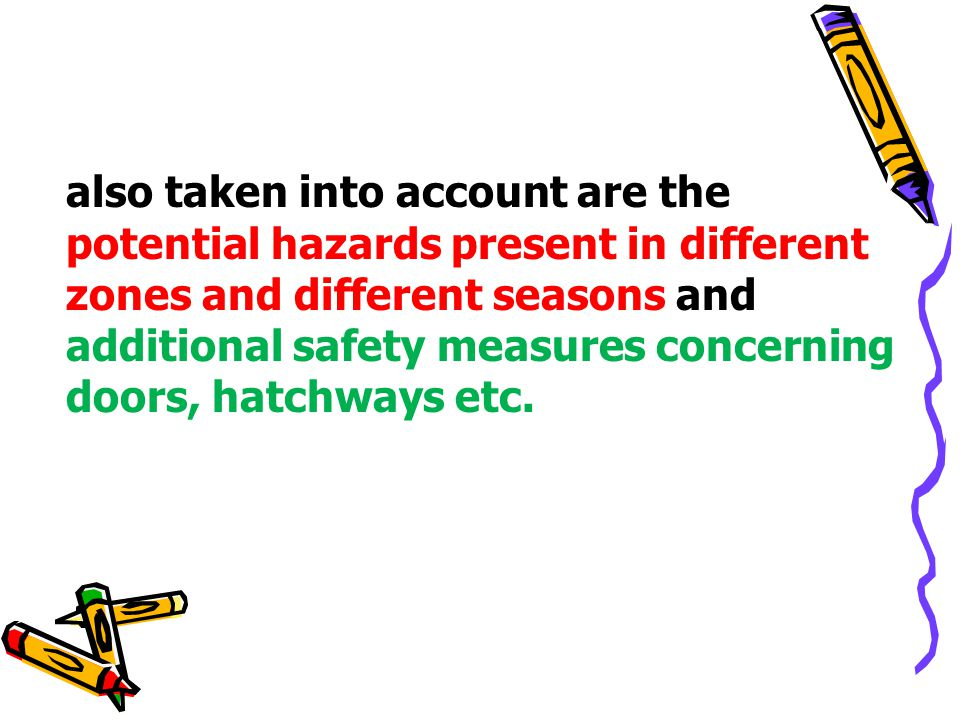 also taken into account are the potential hazards present in different zones and different seasons and additional safety measures concerning doors, hatchways etc.