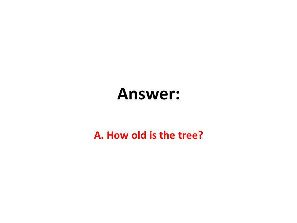 Answer: A. How old is the tree