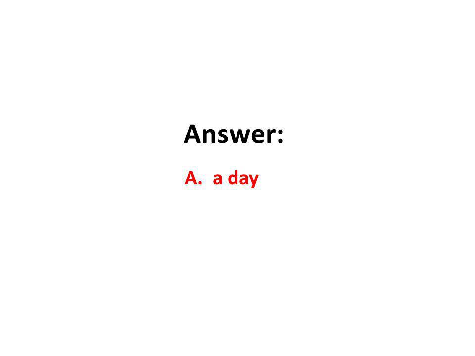 Answer: A. a day
