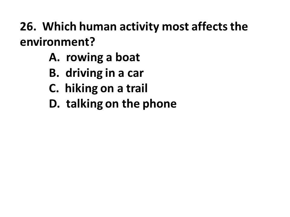 26. Which human activity most affects the environment