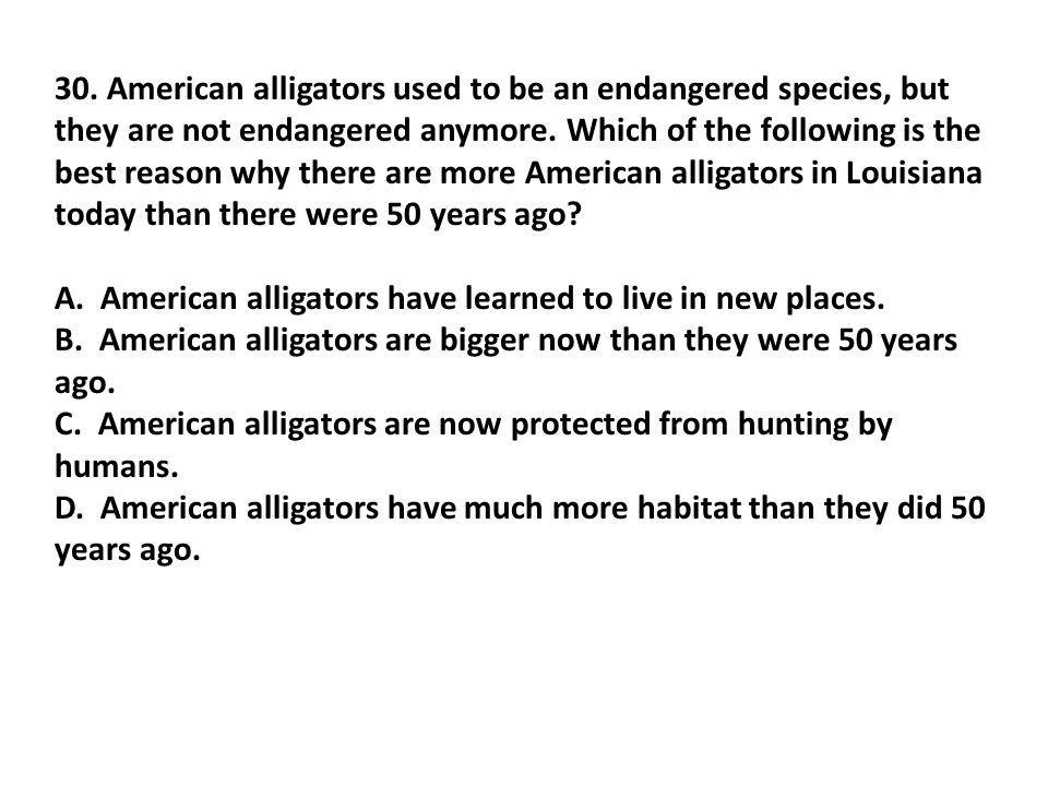 30. American alligators used to be an endangered species, but they are not endangered anymore. Which of the following is the best reason why there are more American alligators in Louisiana today than there were 50 years ago