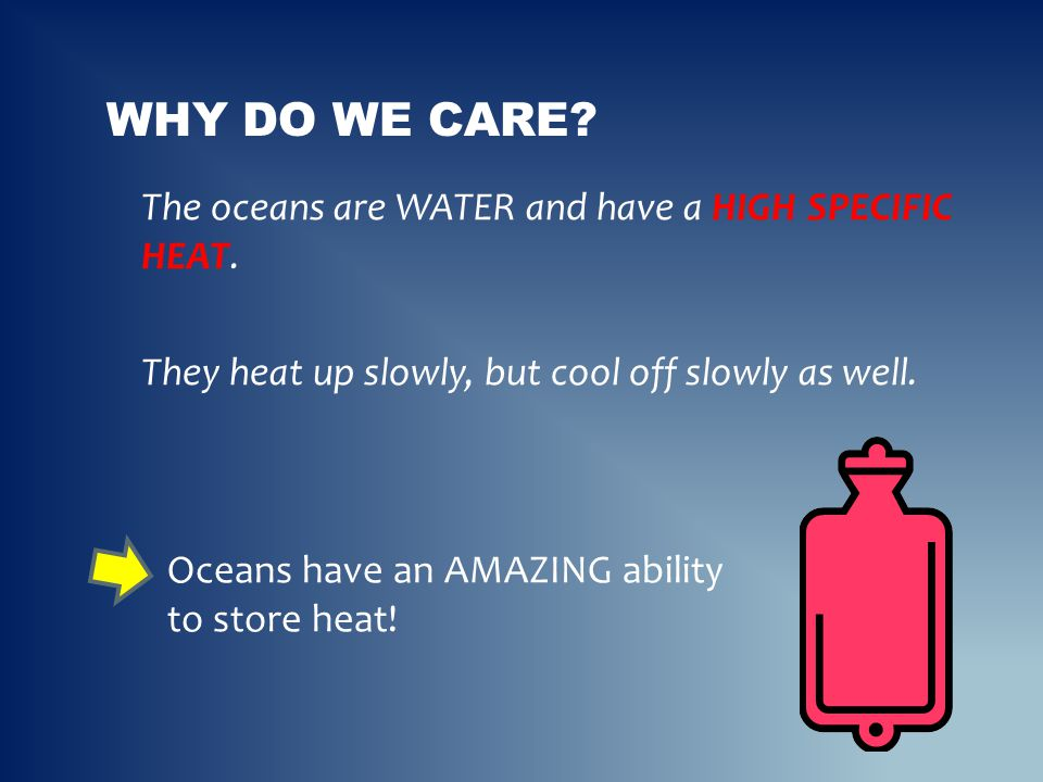 Why do we care The oceans are WATER and have a HIGH SPECIFIC HEAT. They heat up slowly, but cool off slowly as well.