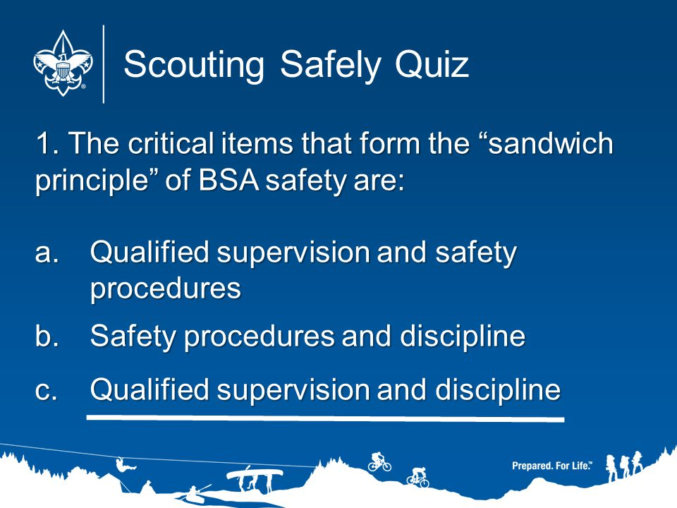 Scouting Safely Quiz 1. The critical items that form the sandwich principle of BSA safety are: Qualified supervision and safety procedures.