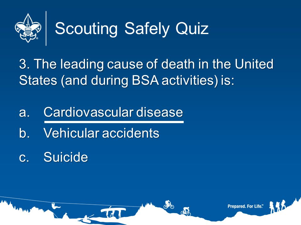 Scouting Safely Quiz 3. The leading cause of death in the United States (and during BSA activities) is: