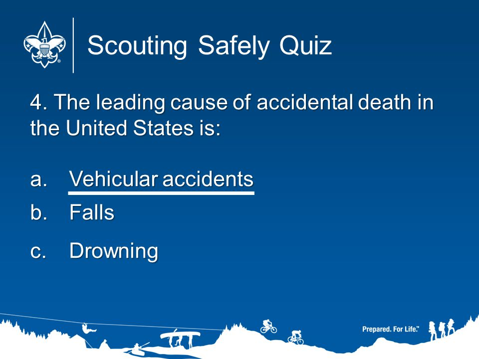 Scouting Safely Quiz 4. The leading cause of accidental death in the United States is: Vehicular accidents.