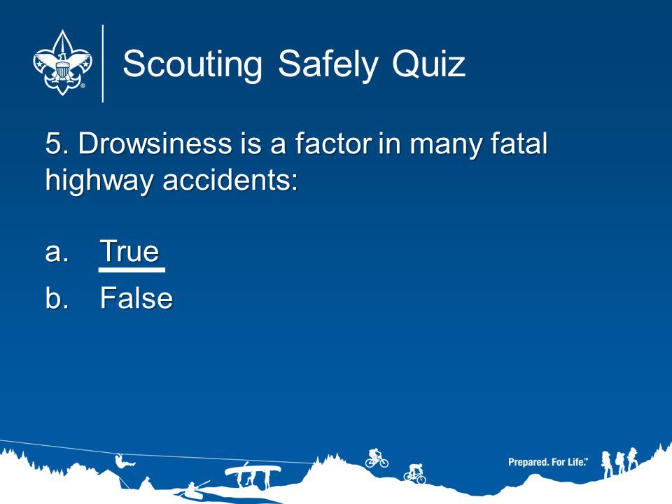 Scouting Safely Quiz 5. Drowsiness is a factor in many fatal highway accidents: True. False.