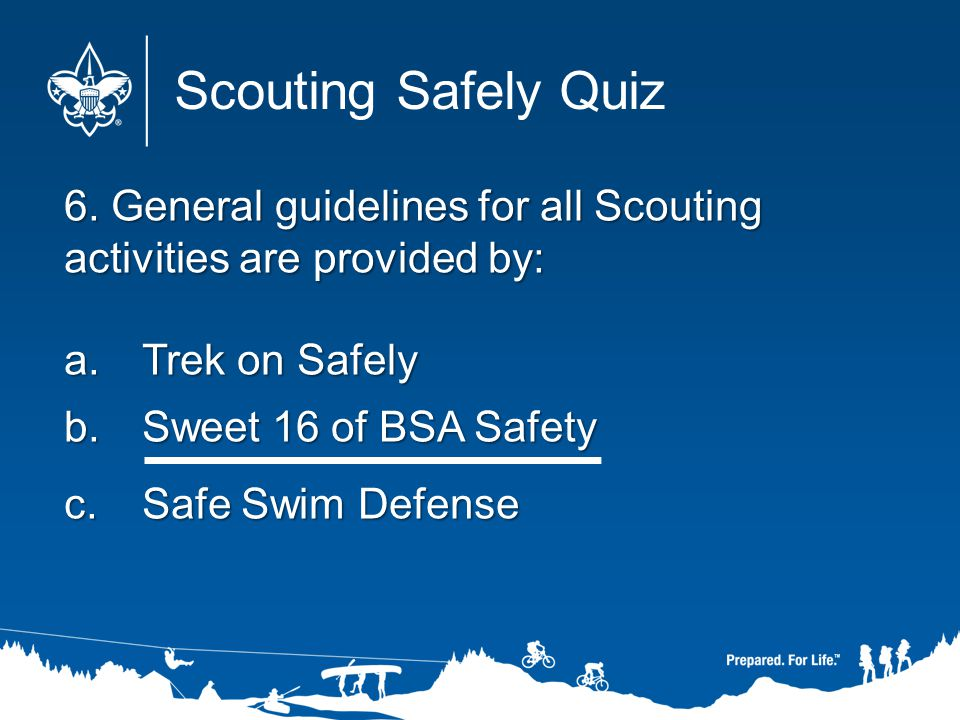 Scouting Safely Quiz 6. General guidelines for all Scouting activities are provided by: Trek on Safely.
