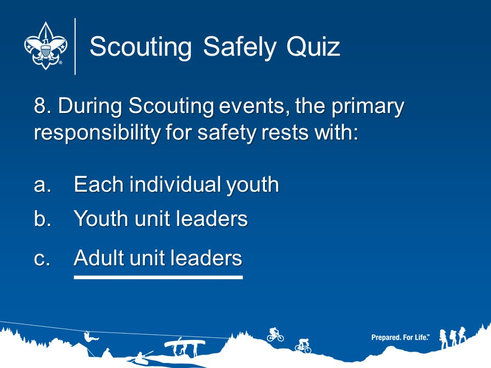Scouting Safely Quiz 8. During Scouting events, the primary responsibility for safety rests with: Each individual youth.