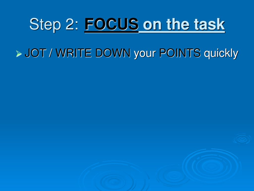 Step 2: FOCUS on the task JOT / WRITE DOWN your POINTS quickly