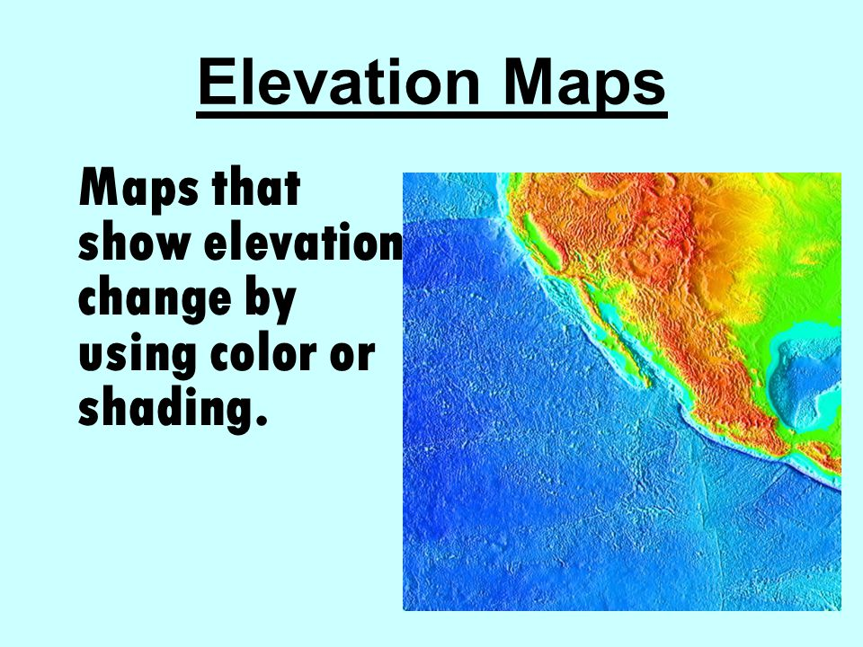 Elevation Maps Maps that show elevation change by using color or shading.