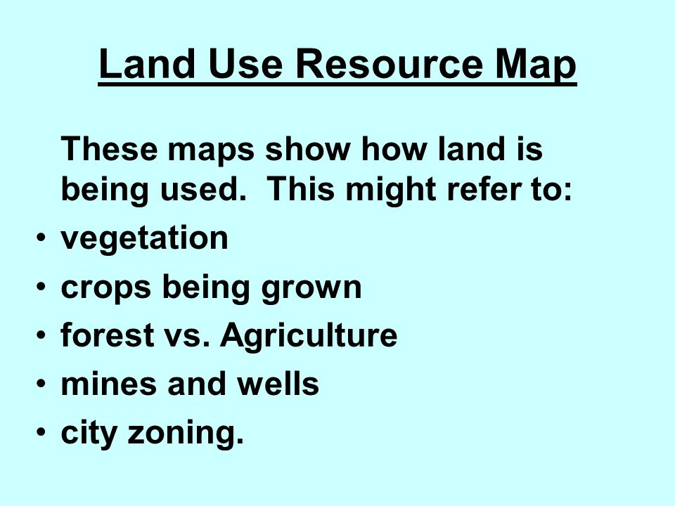 Land Use Resource Map These maps show how land is being used. This might refer to: vegetation. crops being grown.