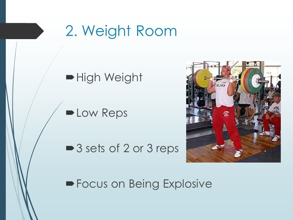 2. Weight Room High Weight Low Reps 3 sets of 2 or 3 reps