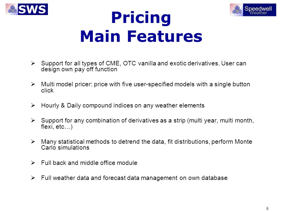 Pricing Main Features Support for all types of CME, OTC vanilla and exotic derivatives. User can design own pay off function.