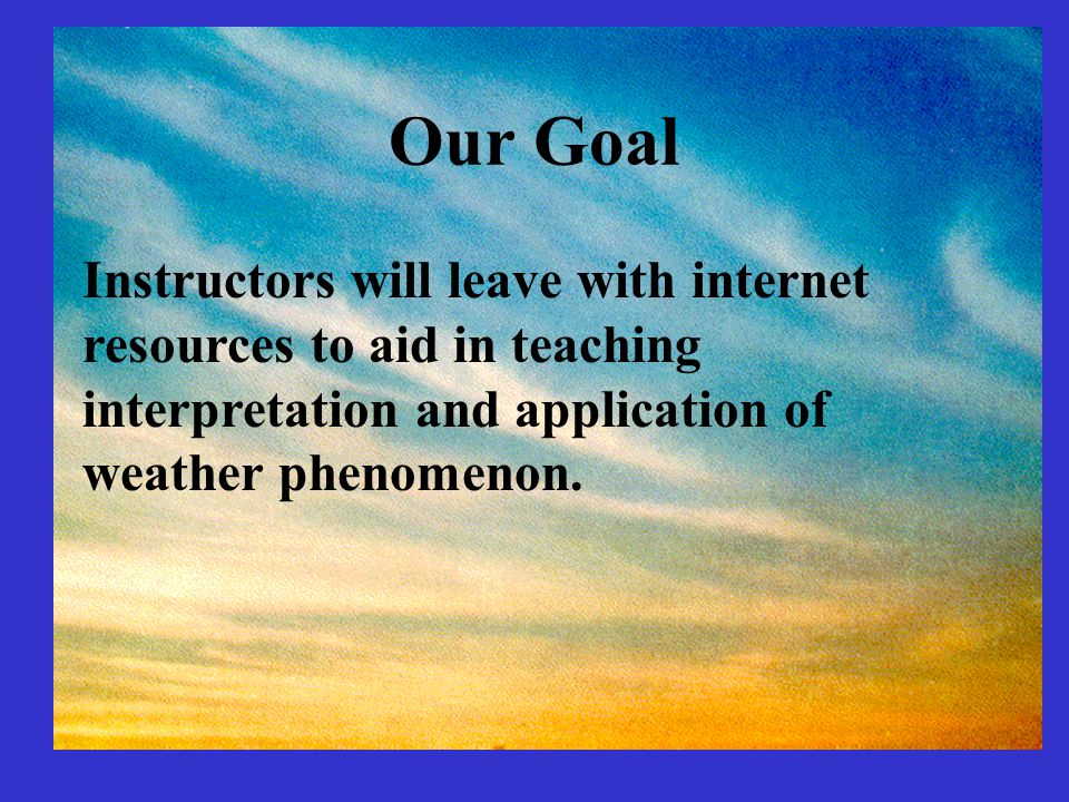 Our Goal Instructors will leave with internet resources to aid in teaching interpretation and application of weather phenomenon.