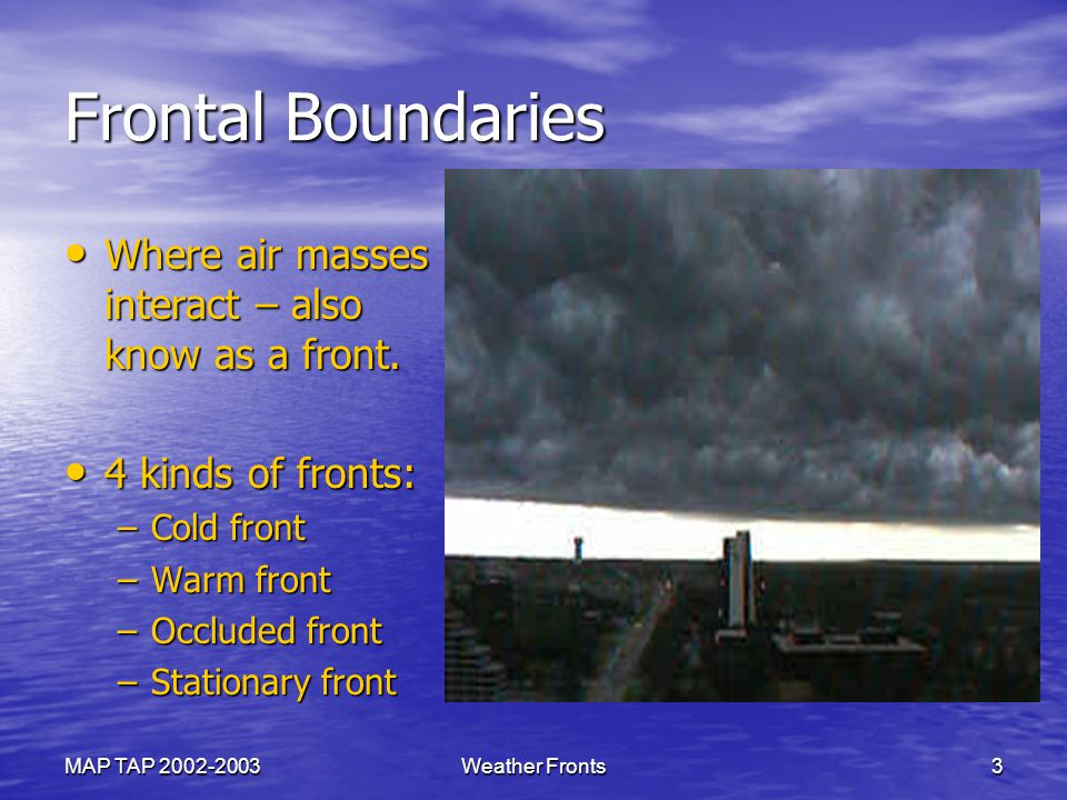 Frontal Boundaries Where air masses interact – also know as a front.