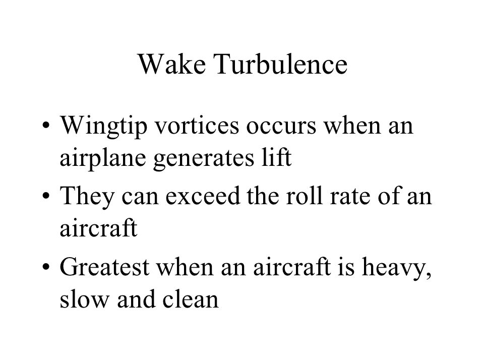 Wake Turbulence Wingtip vortices occurs when an airplane generates lift. They can exceed the roll rate of an aircraft.