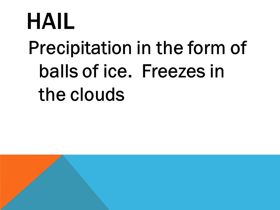 Hail Precipitation in the form of balls of ice. Freezes in the clouds