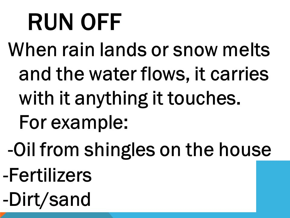 Run Off When rain lands or snow melts and the water flows, it carries with it anything it touches. For example: -Oil from shingles on the house