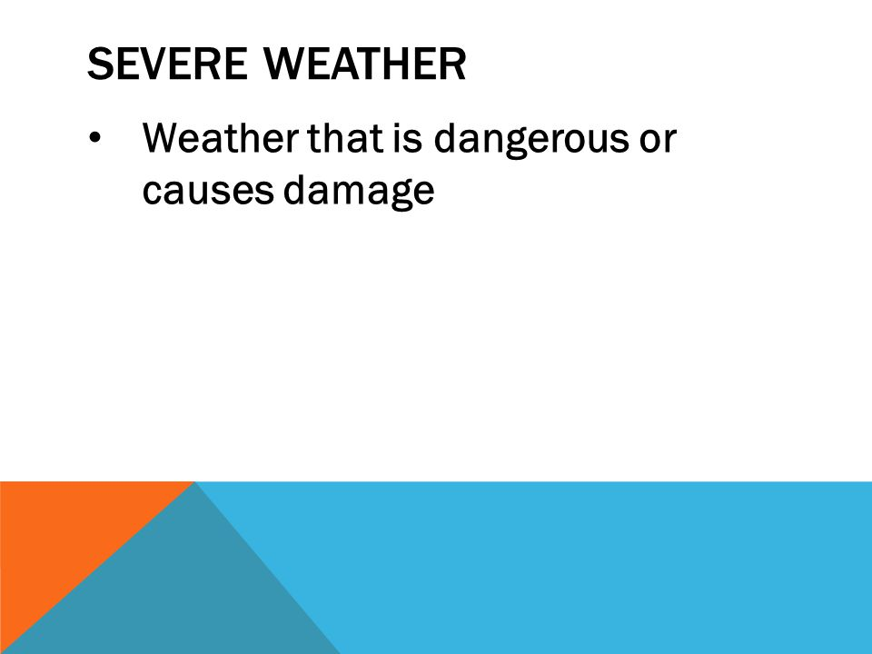 Severe Weather Weather that is dangerous or causes damage