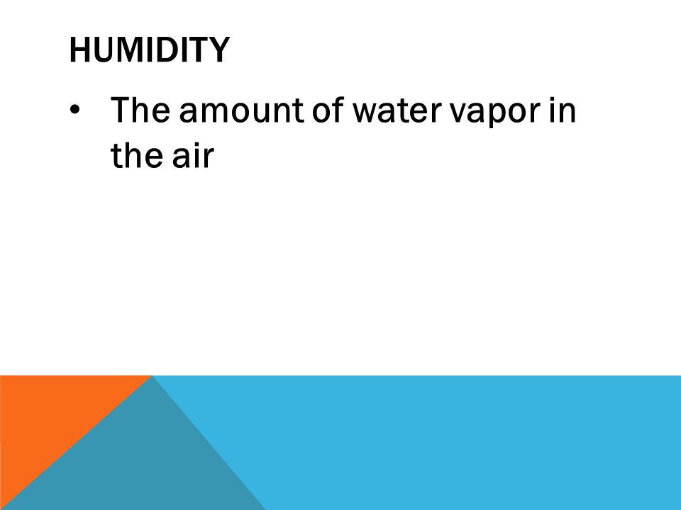 Humidity The amount of water vapor in the air