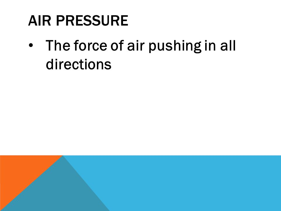 Air Pressure The force of air pushing in all directions